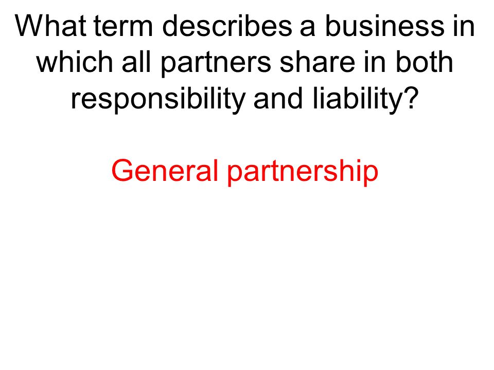 What term describes a business in which all partners share in both responsibility and liability