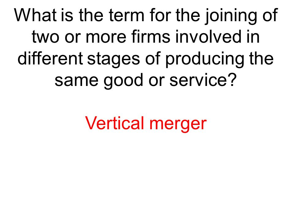 What is the term for the joining of two or more firms involved in different stages of producing the same good or service