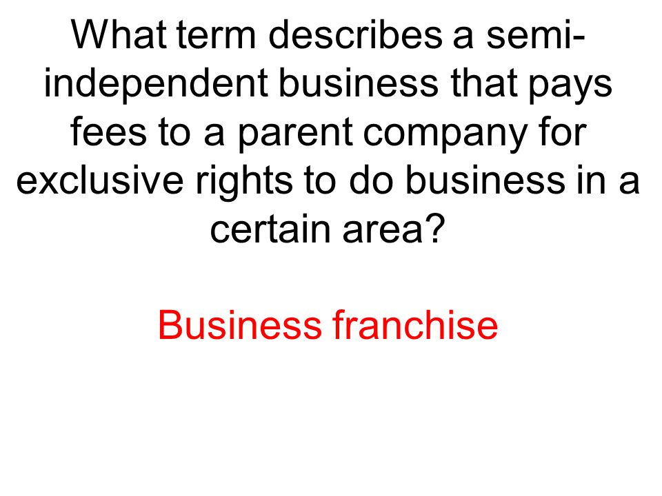 What term describes a semi-independent business that pays fees to a parent company for exclusive rights to do business in a certain area