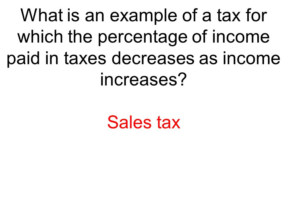What is an example of a tax for which the percentage of income paid in taxes decreases as income increases