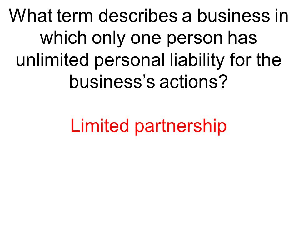 What term describes a business in which only one person has unlimited personal liability for the business's actions