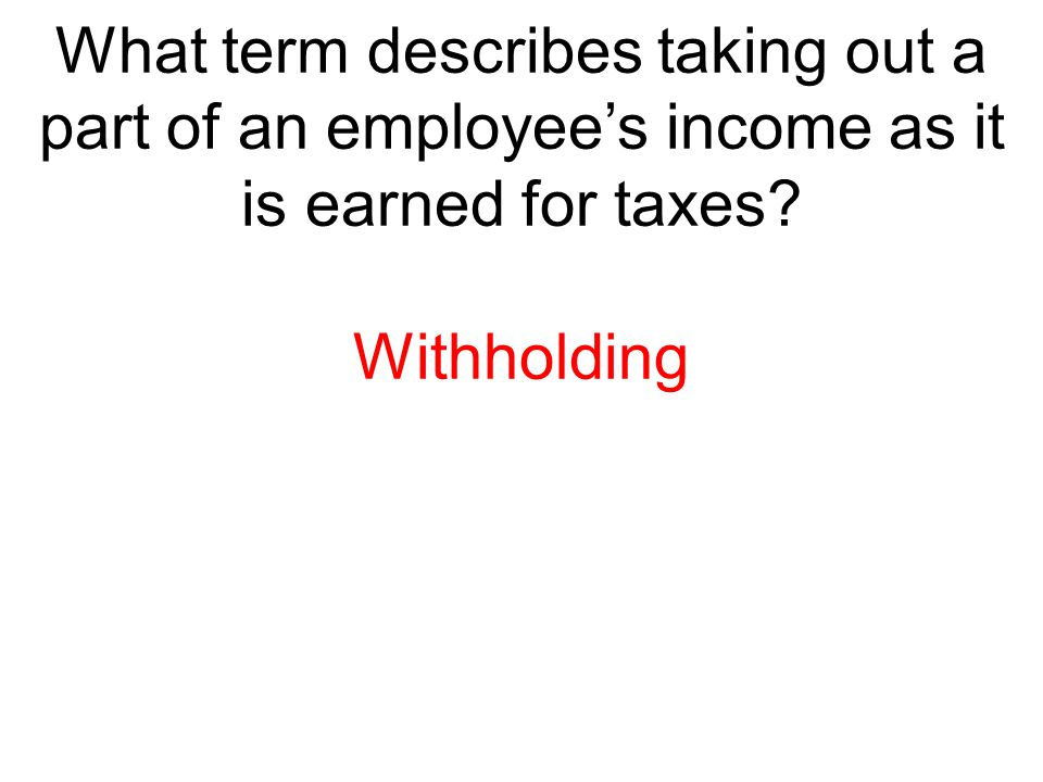 What term describes taking out a part of an employee's income as it is earned for taxes