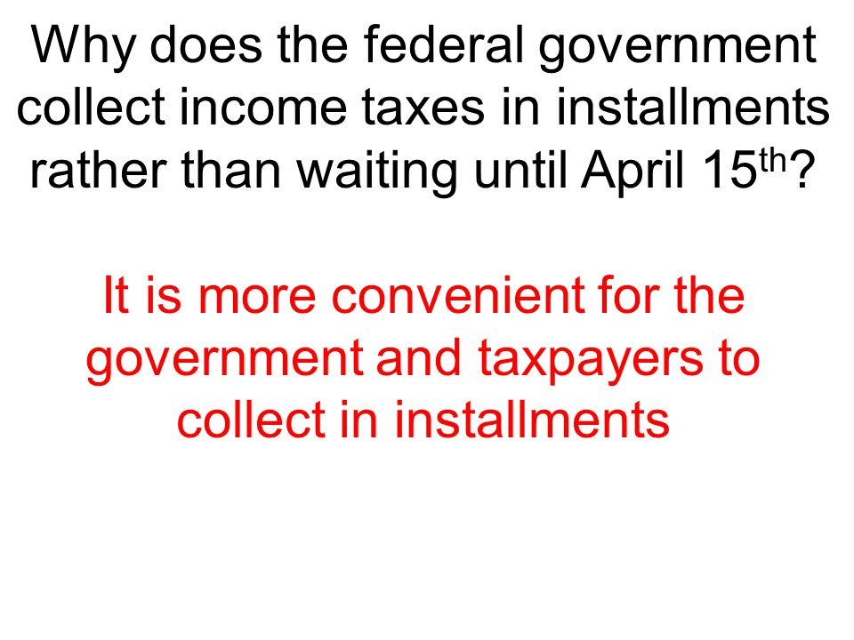 Why does the federal government collect income taxes in installments rather than waiting until April 15th