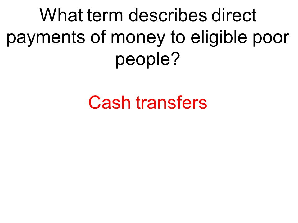 What term describes direct payments of money to eligible poor people