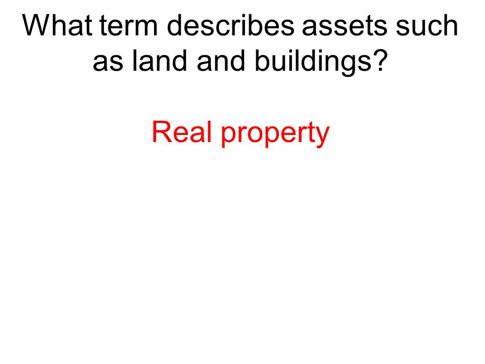 What term describes assets such as land and buildings