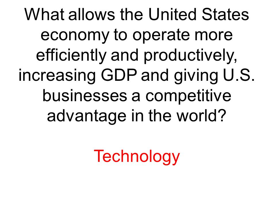 What allows the United States economy to operate more efficiently and productively, increasing GDP and giving U.S. businesses a competitive advantage in the world