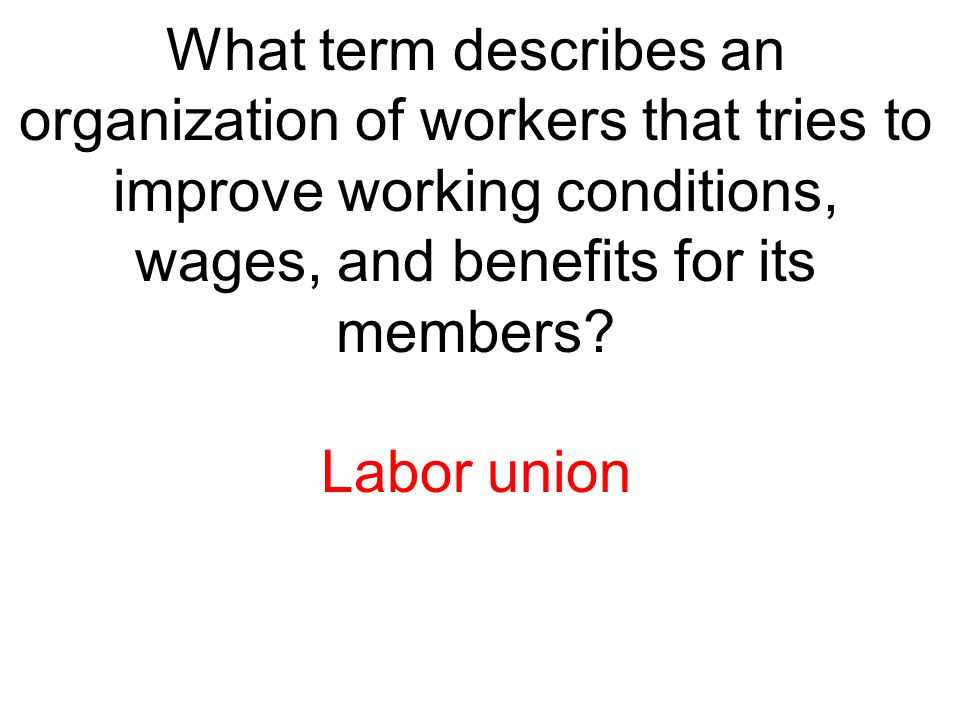 What term describes an organization of workers that tries to improve working conditions, wages, and benefits for its members
