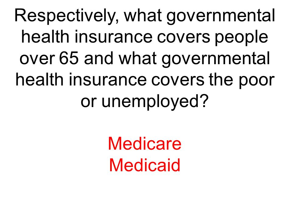 Respectively, what governmental health insurance covers people over 65 and what governmental health insurance covers the poor or unemployed