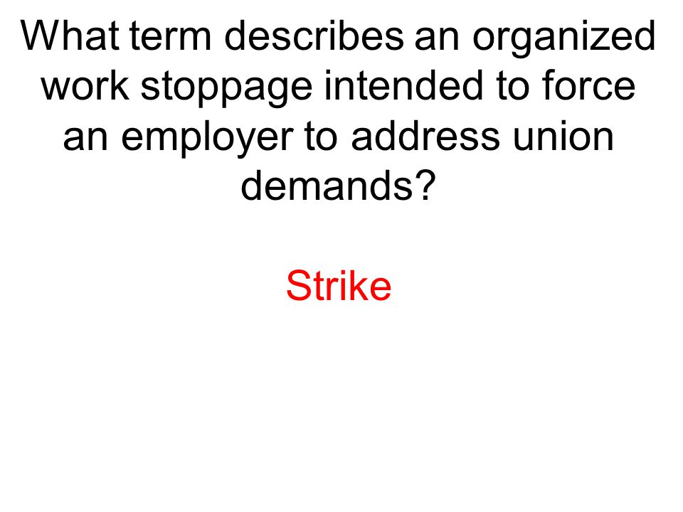 What term describes an organized work stoppage intended to force an employer to address union demands