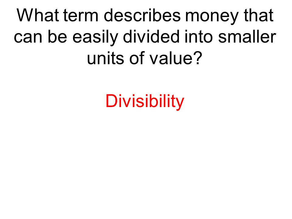 What term describes money that can be easily divided into smaller units of value