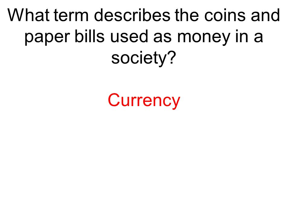 What term describes the coins and paper bills used as money in a society
