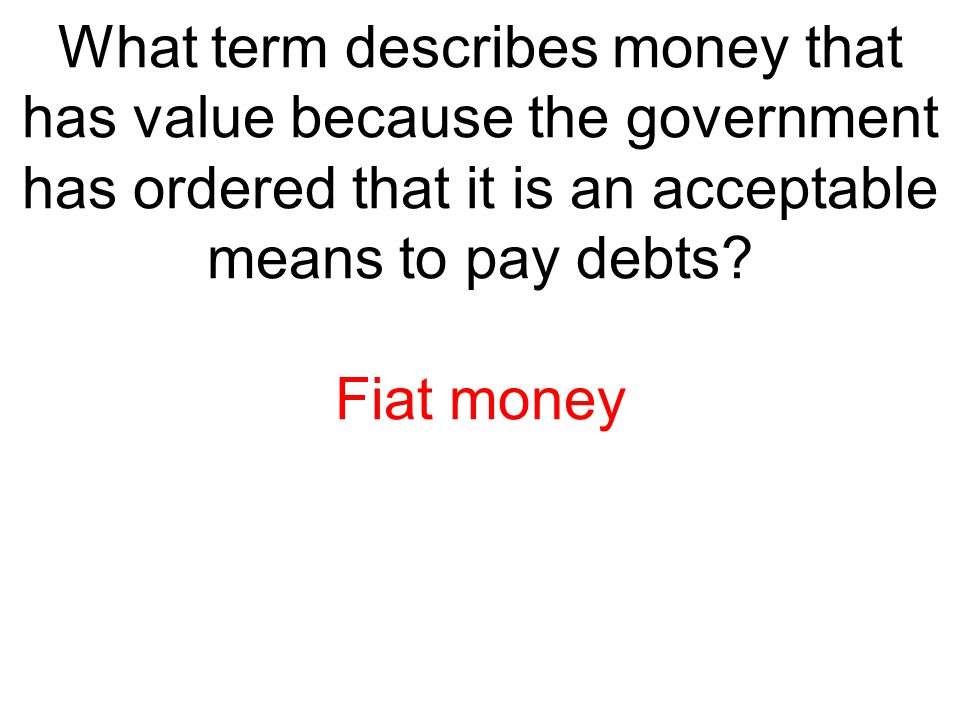 What term describes money that has value because the government has ordered that it is an acceptable means to pay debts