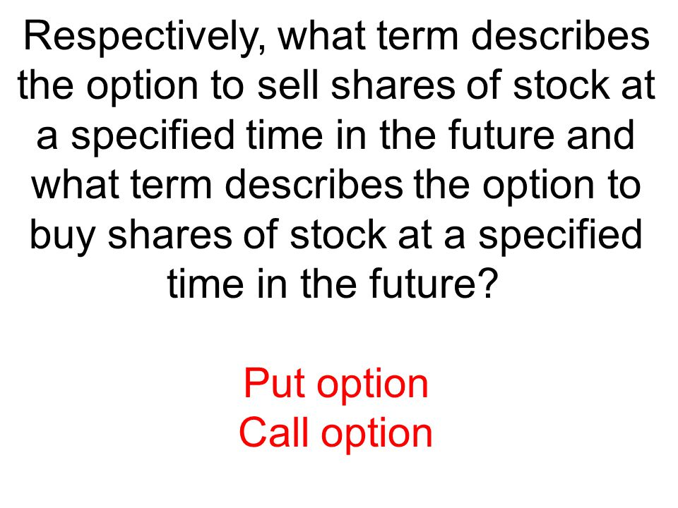 Respectively, what term describes the option to sell shares of stock at a specified time in the future and what term describes the option to buy shares of stock at a specified time in the future