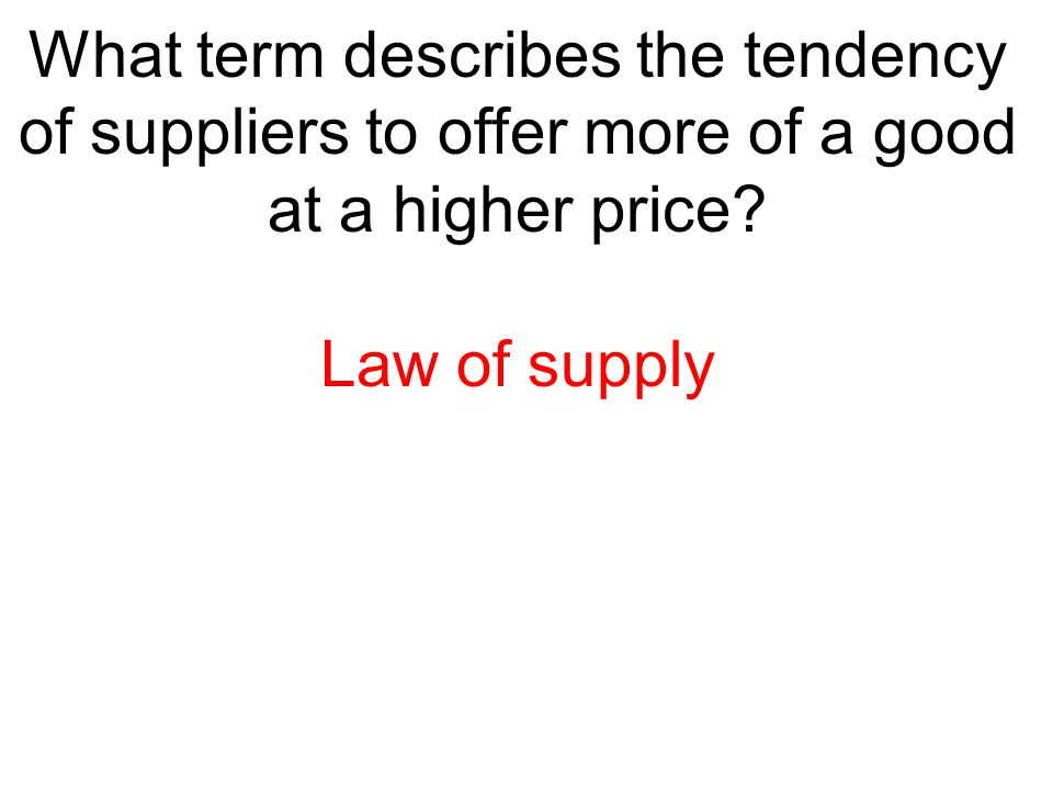 What term describes the tendency of suppliers to offer more of a good at a higher price