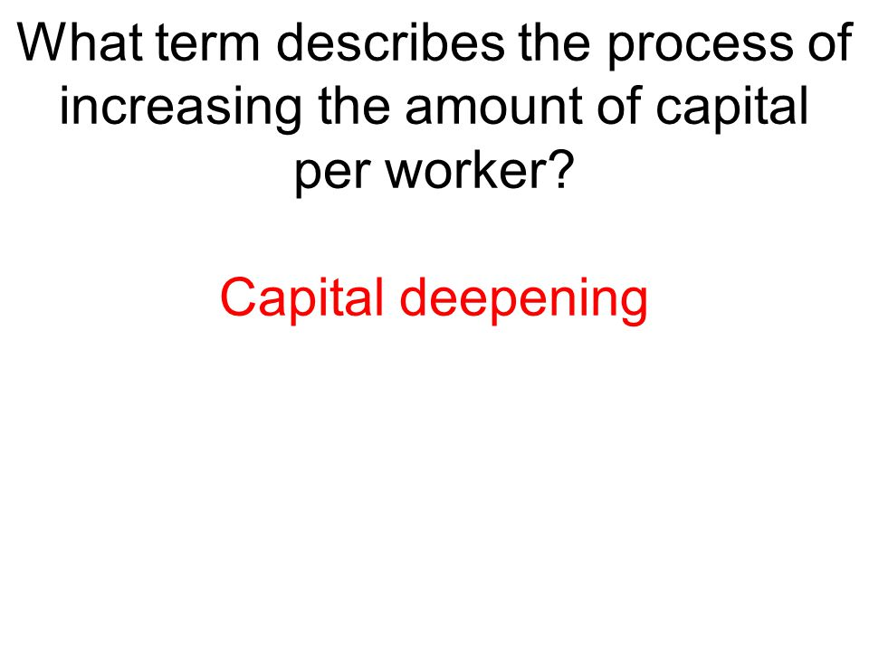 What term describes the process of increasing the amount of capital per worker