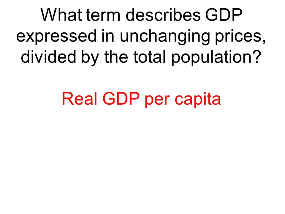 What term describes GDP expressed in unchanging prices, divided by the total population
