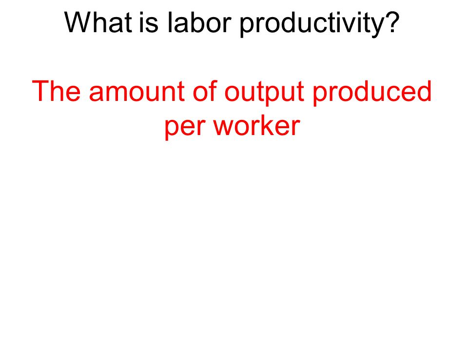 What is labor productivity The amount of output produced per worker