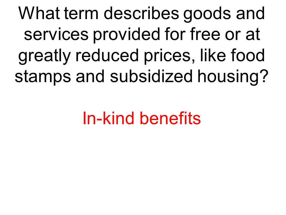 What term describes goods and services provided for free or at greatly reduced prices, like food stamps and subsidized housing