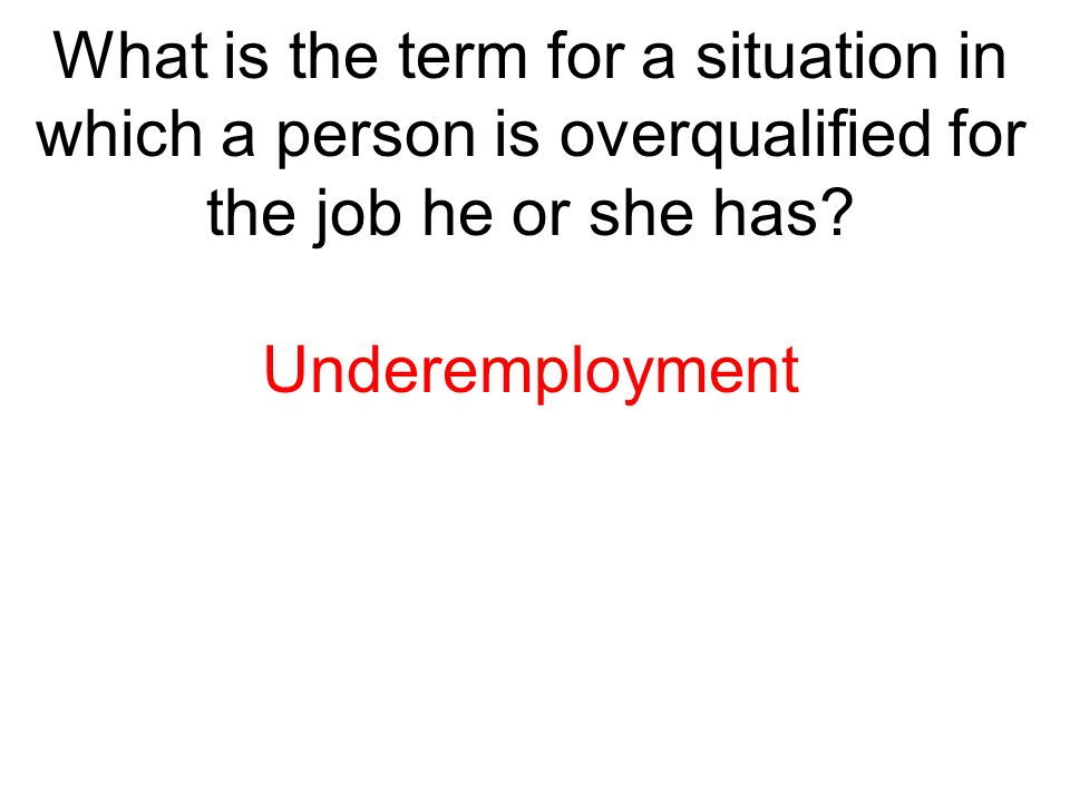 What is the term for a situation in which a person is overqualified for the job he or she has