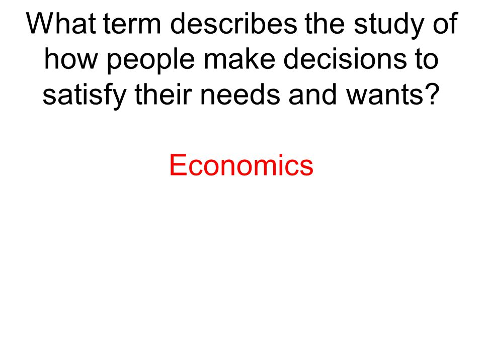 What term describes the study of how people make decisions to satisfy their needs and wants