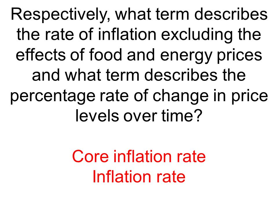 Respectively, what term describes the rate of inflation excluding the effects of food and energy prices and what term describes the percentage rate of change in price levels over time