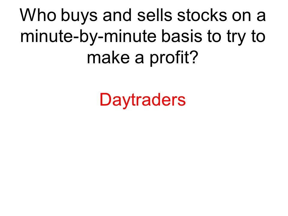 Who buys and sells stocks on a minute-by-minute basis to try to make a profit