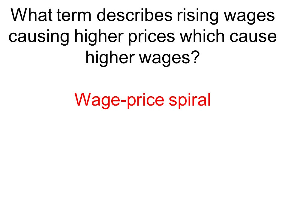 What term describes rising wages causing higher prices which cause higher wages