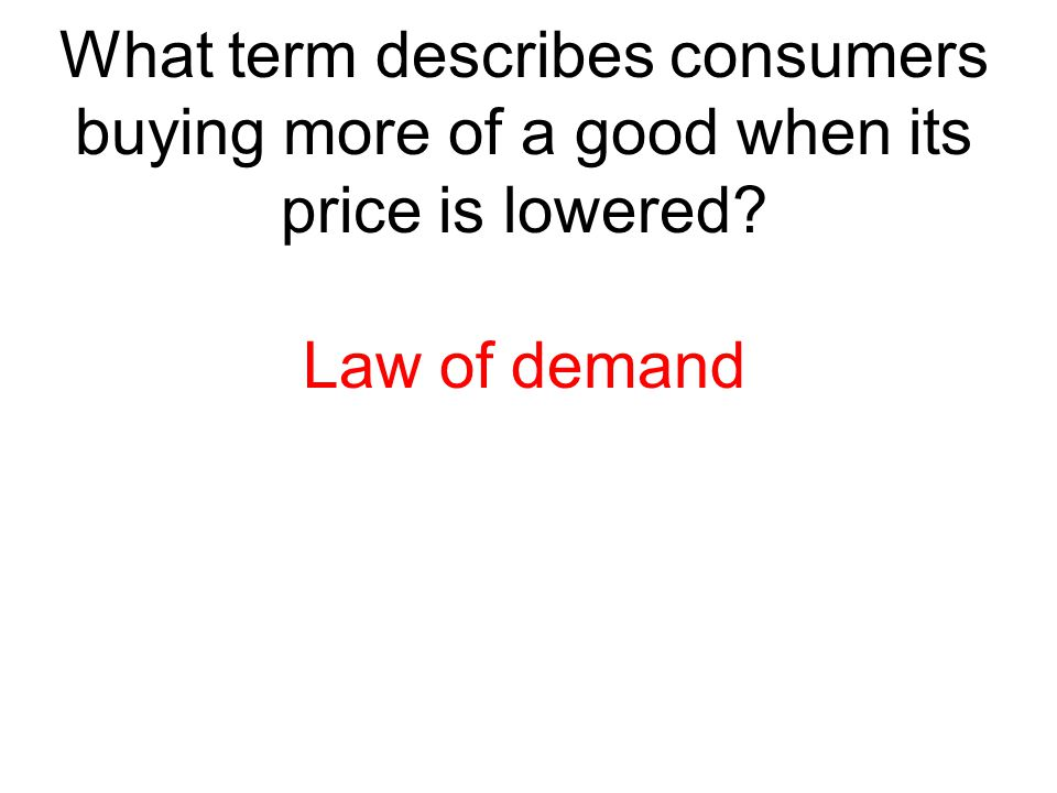 What term describes consumers buying more of a good when its price is lowered