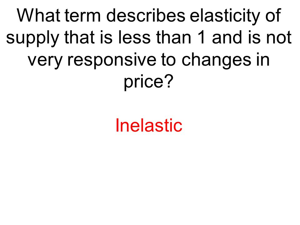 What term describes elasticity of supply that is less than 1 and is not very responsive to changes in price