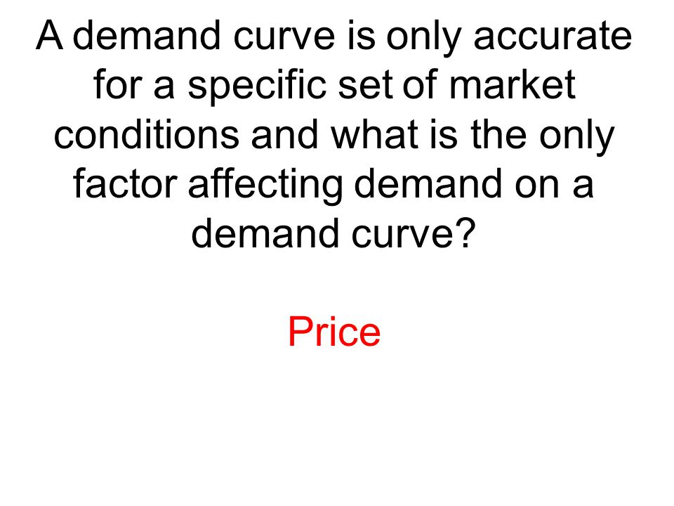 A demand curve is only accurate for a specific set of market conditions and what is the only factor affecting demand on a demand curve