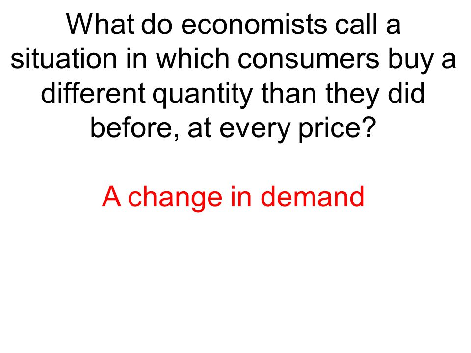 What do economists call a situation in which consumers buy a different quantity than they did before, at every price