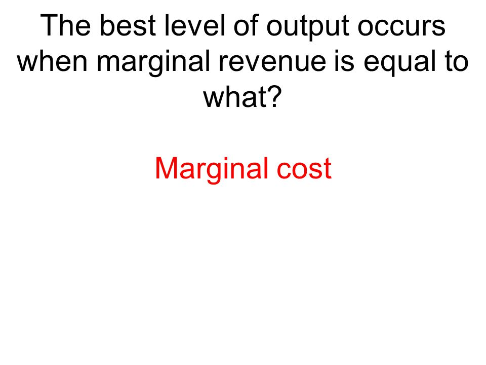 The best level of output occurs when marginal revenue is equal to what