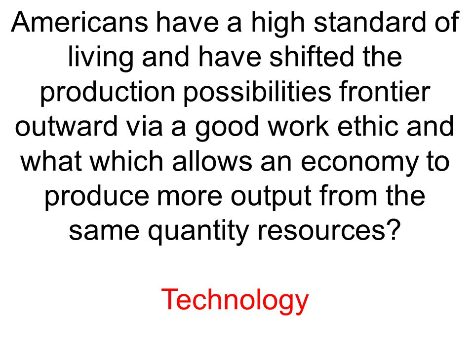 Americans have a high standard of living and have shifted the production possibilities frontier outward via a good work ethic and what which allows an economy to produce more output from the same quantity resources
