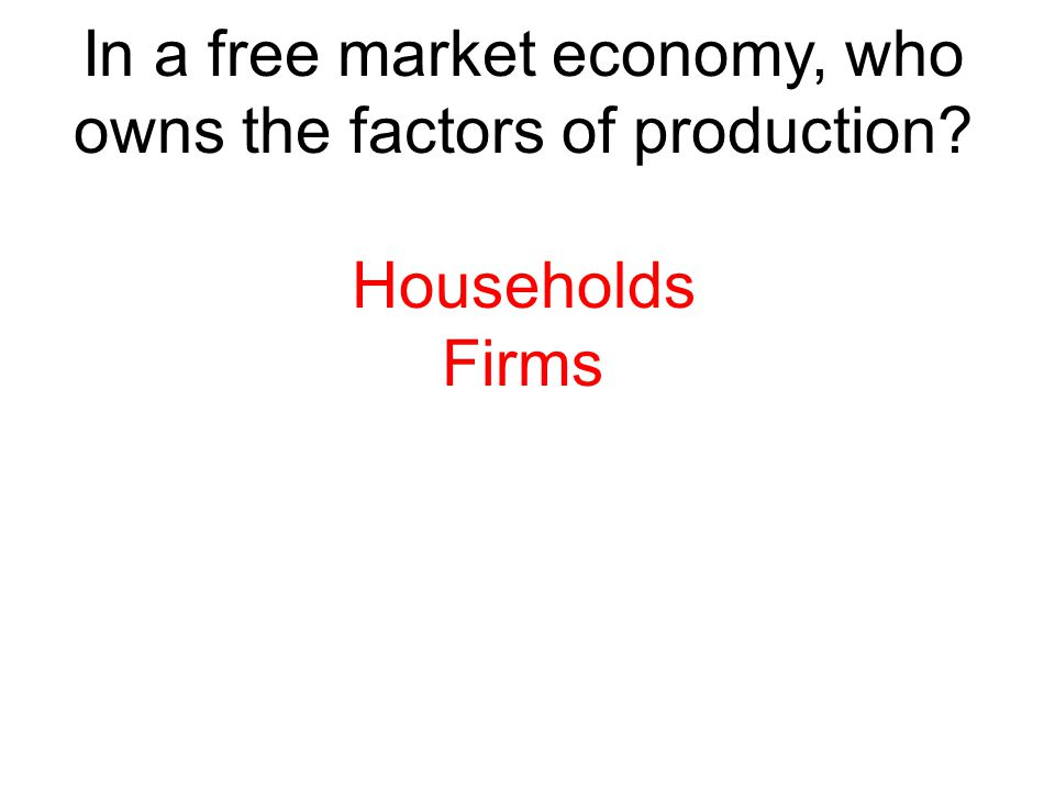 In a free market economy, who owns the factors of production
