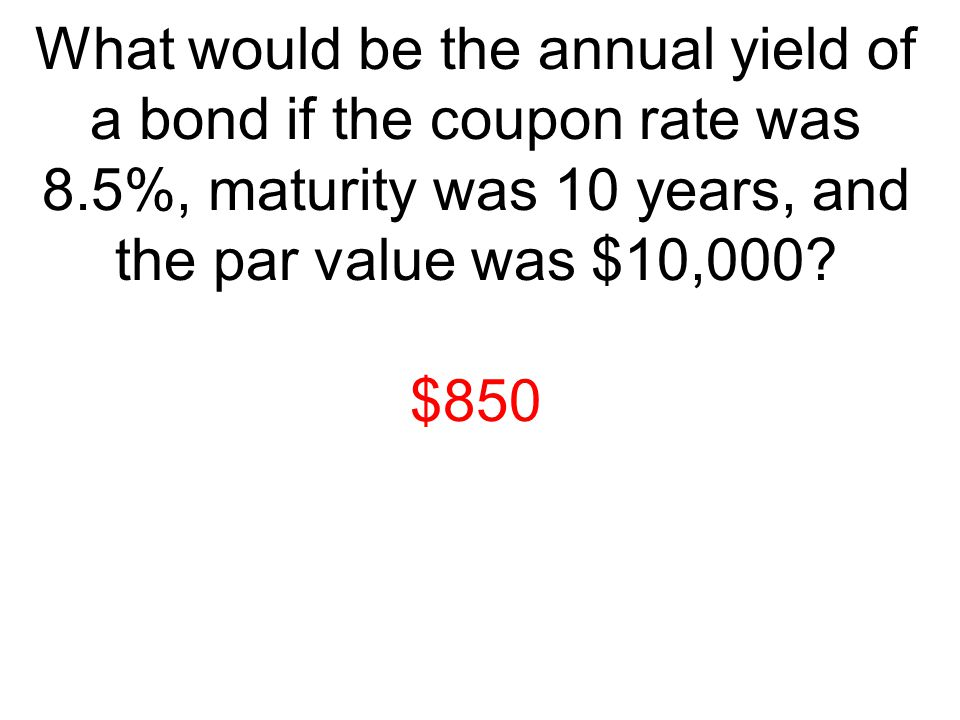 What would be the annual yield of a bond if the coupon rate was 8