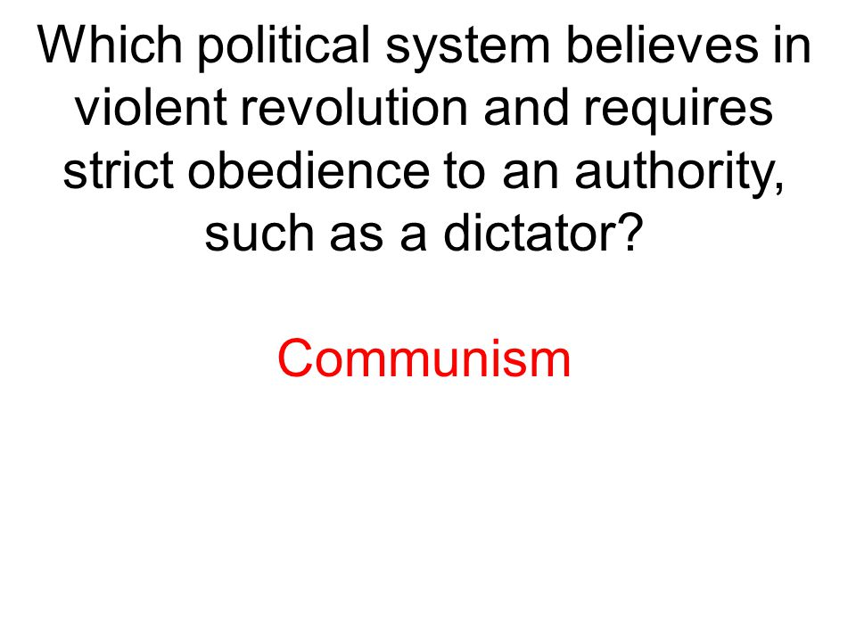 Which political system believes in violent revolution and requires strict obedience to an authority, such as a dictator