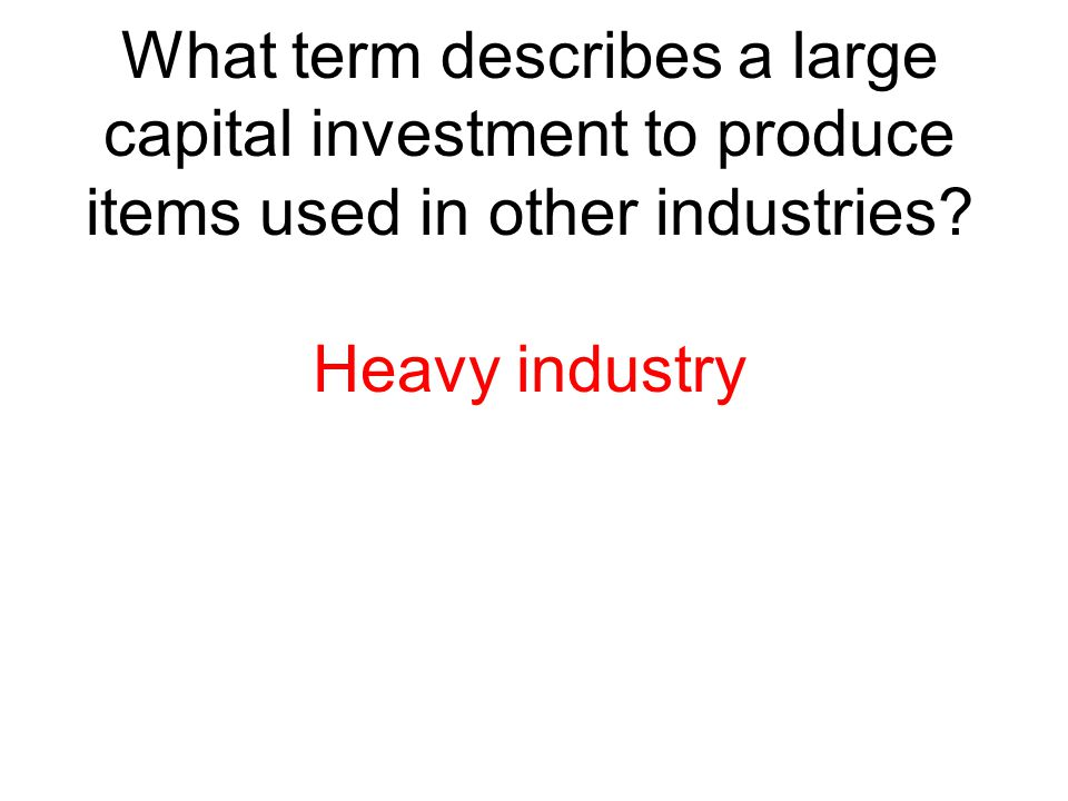What term describes a large capital investment to produce items used in other industries