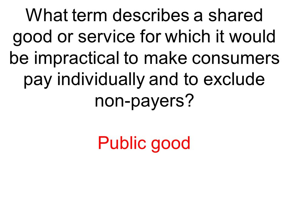 What term describes a shared good or service for which it would be impractical to make consumers pay individually and to exclude non-payers