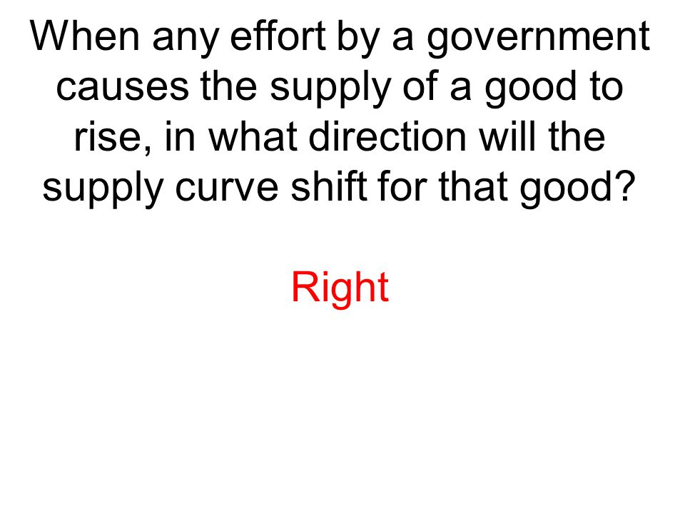 When any effort by a government causes the supply of a good to rise, in what direction will the supply curve shift for that good