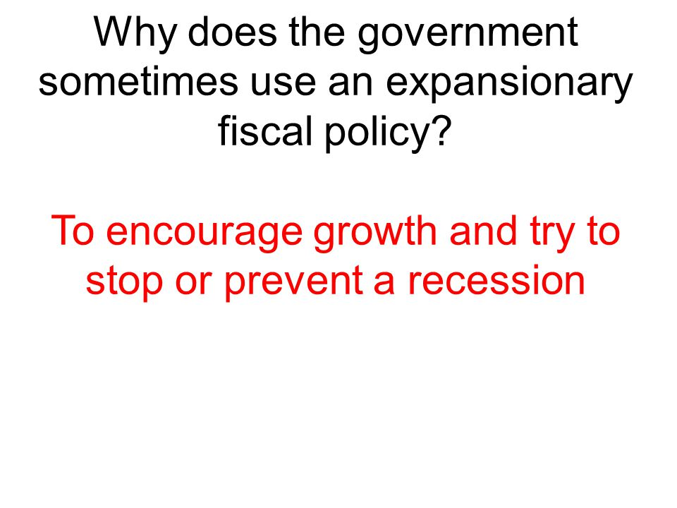 Why does the government sometimes use an expansionary fiscal policy