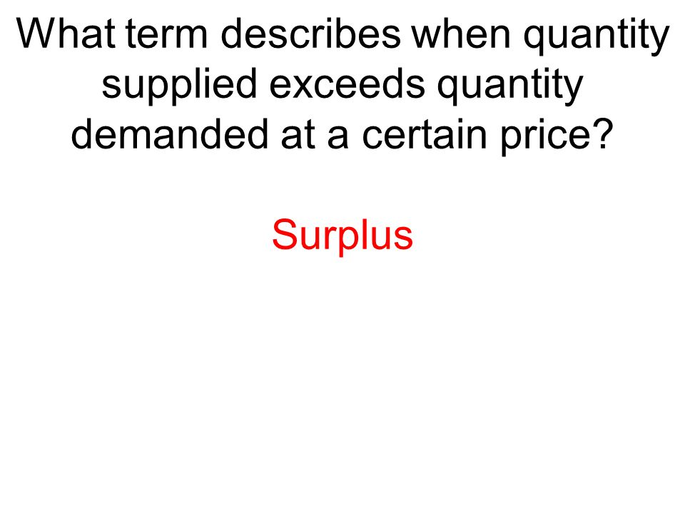 What term describes when quantity supplied exceeds quantity demanded at a certain price