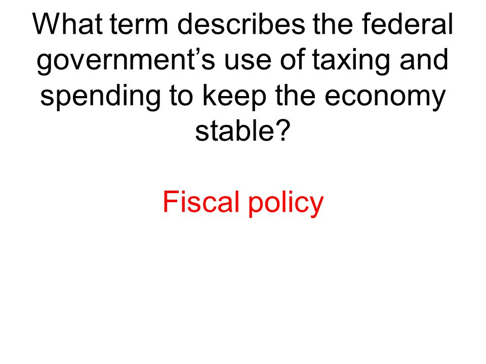 What term describes the federal government's use of taxing and spending to keep the economy stable