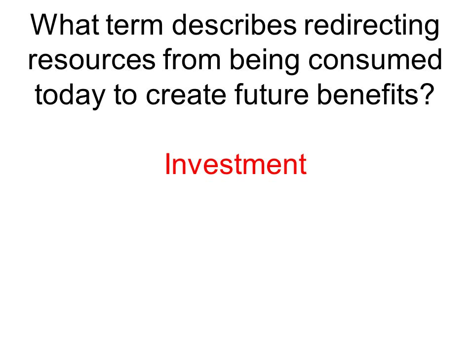 What term describes redirecting resources from being consumed today to create future benefits