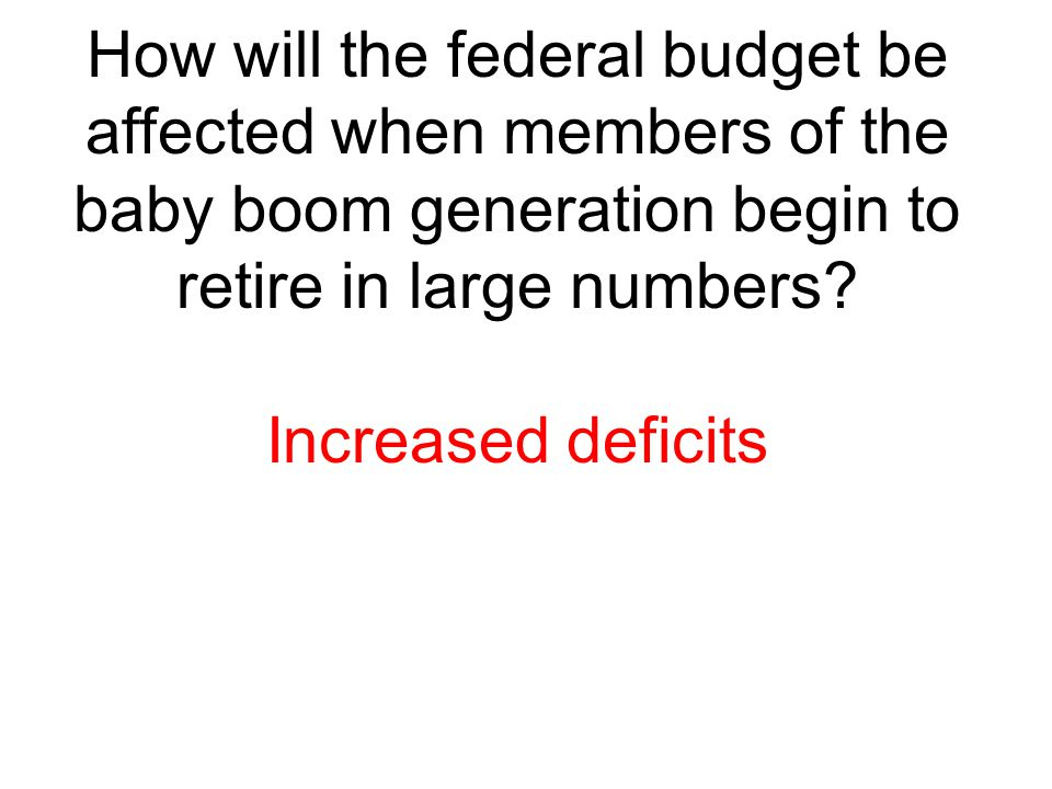 How will the federal budget be affected when members of the baby boom generation begin to retire in large numbers
