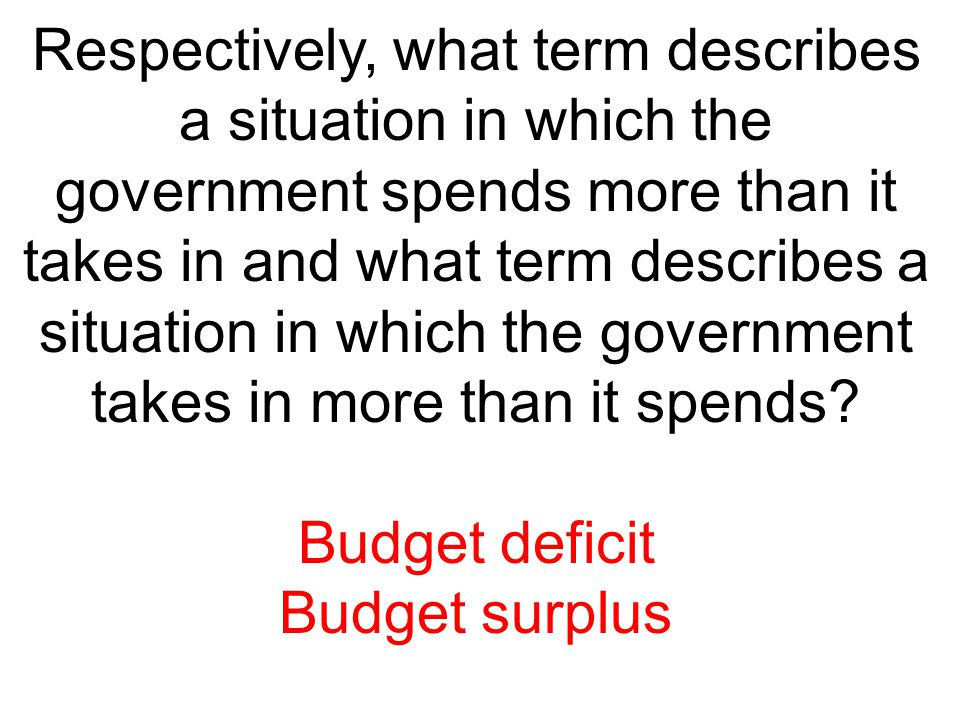 Respectively, what term describes a situation in which the government spends more than it takes in and what term describes a situation in which the government takes in more than it spends