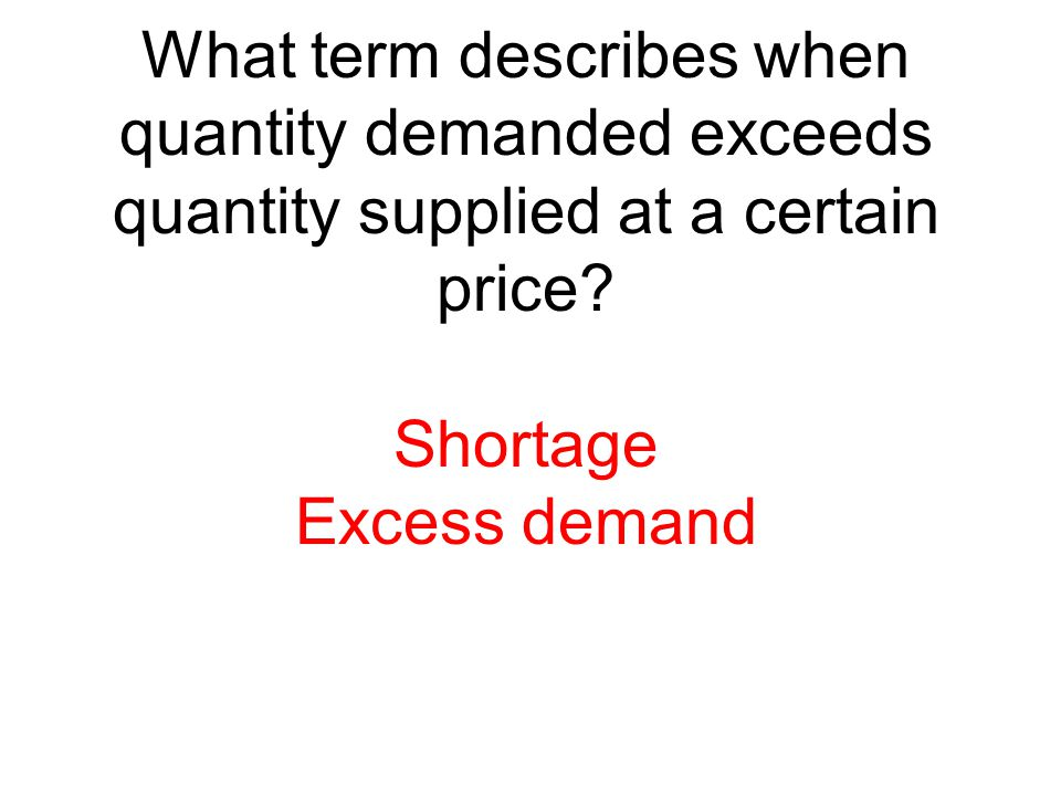 What term describes when quantity demanded exceeds quantity supplied at a certain price