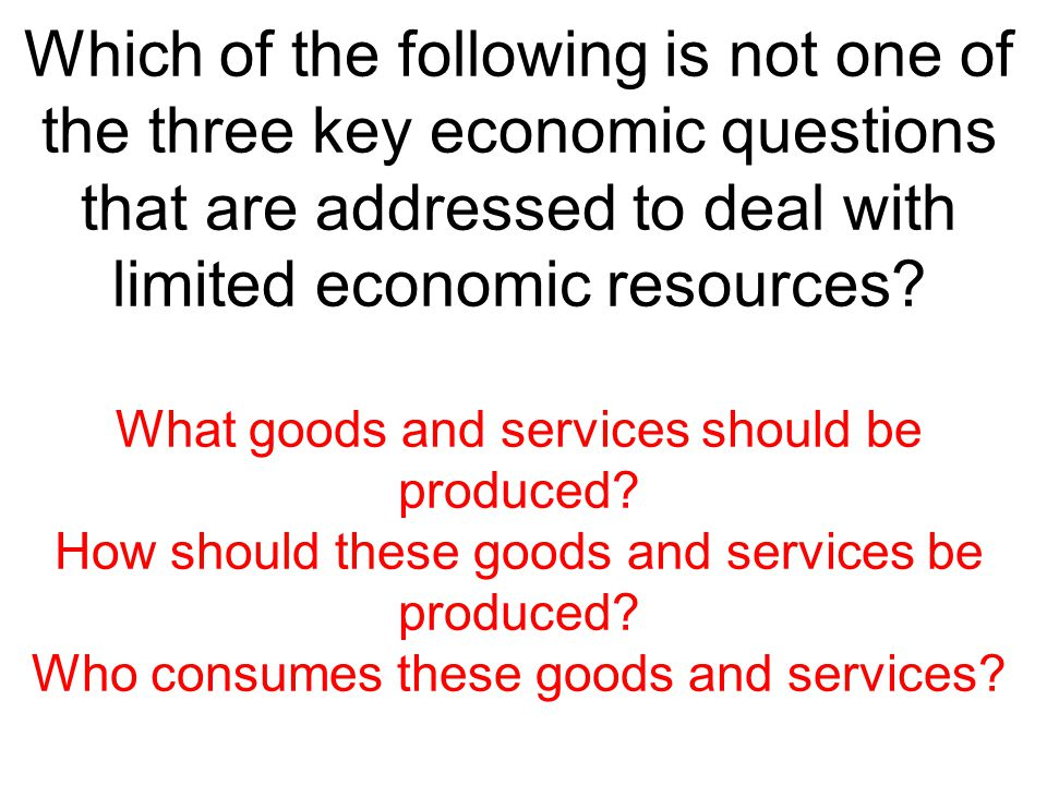 Which of the following is not one of the three key economic questions that are addressed to deal with limited economic resources