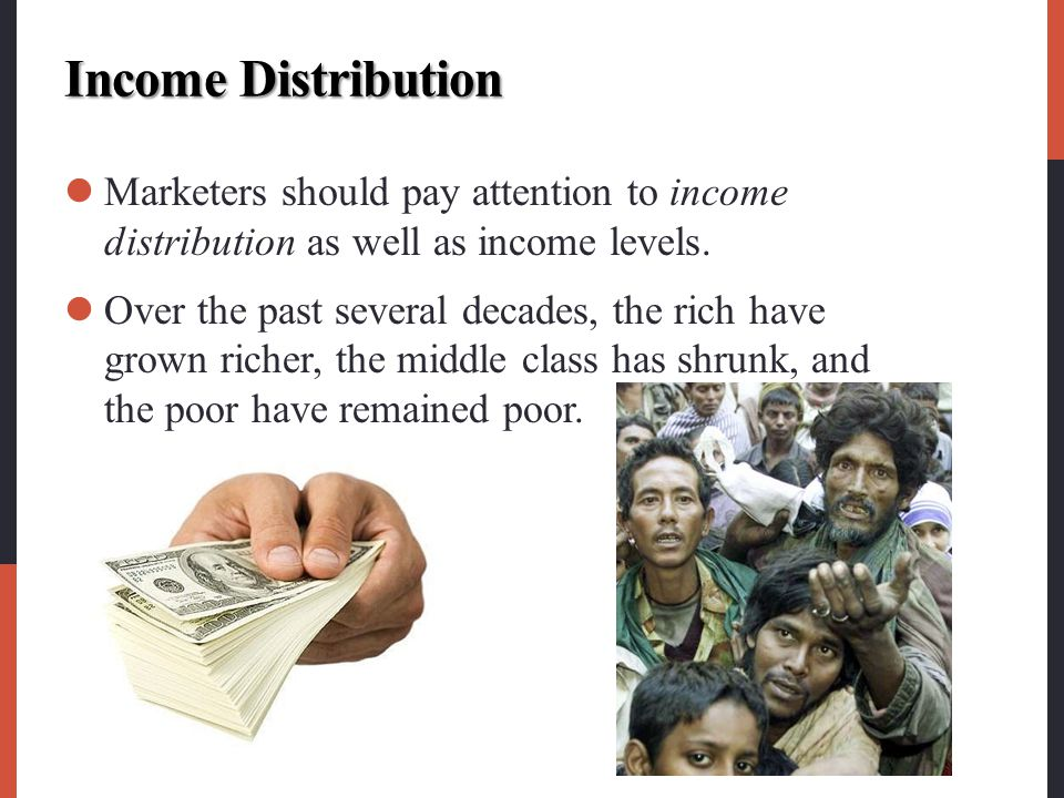 Income Distribution Marketers should pay attention to income distribution as well as income levels.