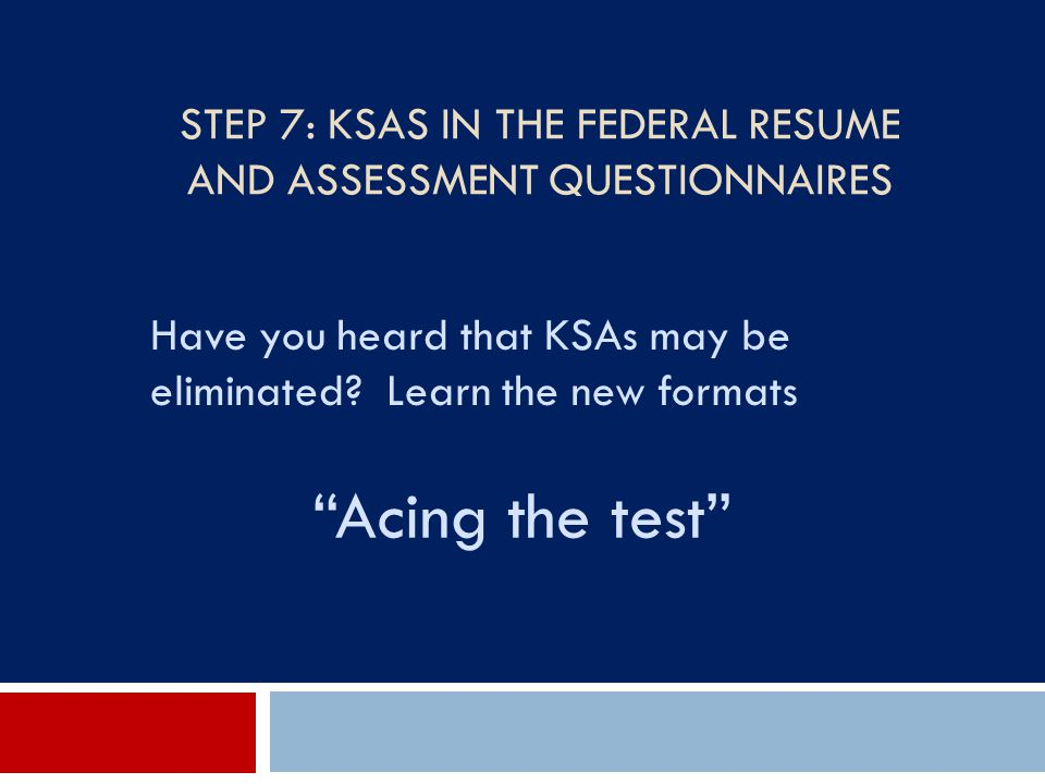 Step 7: KSAs in the Federal Resume and Assessment Questionnaires
