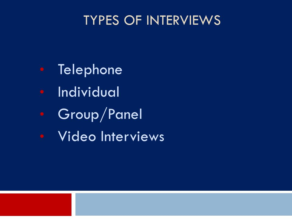 Types of Interviews Telephone Individual Group/Panel Video Interviews